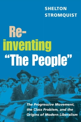 """Book Reinventing """"The People"""": The Progressive Movement, the Class Problem, and the Origins of Modern… by Shelton Stromquist"""