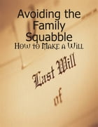 Avoiding the Family Squabble - How to Make a Will by M Osterhoudt