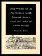 Poor Whites of the Antebellum South: Tenants and Laborers in Central North Carolina and Northeast Mississippi by Charles C. Bolton