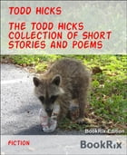 The Todd Hicks Collection of Short Stories and Poems by Todd Hicks