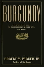 Burgundy: A Comprehensive Guide to the Producers, Appelatio by Robert M. Parker
