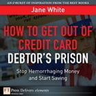 How to Get Out of Credit Card Debtor's Prison: Stop Hemorrhaging Money and Start Saving by Jane White