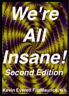 Were All Insane! Second Edition: Six Reasons Why Youre Insane by Kevin Everett FitzMaurice