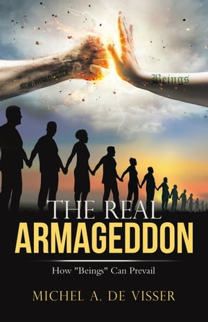 """The Real Armageddon: How """"Beings"""" Can Prevail by Michel A. de Visser"""