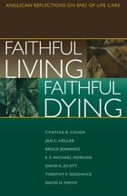 Faithful Living, Faithful Dying: Anglican Reflections on End of Life Care by End of Life Task Force of the Standing Commission on National Concerns