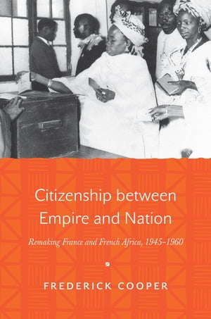 Citizenship between Empire and Nation Remaking France and French Africa,  1945-1960