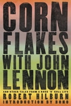 Corn Flakes with John Lennon: And Other Tales from a Rock 'n' Roll Life by Robert Hilburn
