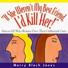 If She Weren't My Best Friend, I'd Kill Her!: Almost 600 Ways Women Drive Their Girlfriends Crazy by Merry Bloch Jones