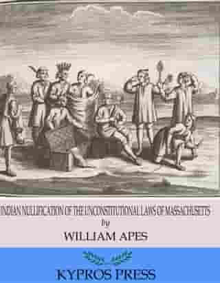 Indian Nullification of the Unconstitutional Laws of Massachusetts Relative to the Marshpee Tribe: or, The Pretended Riot Explained