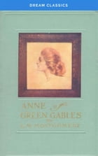 Anne of Green Gables (Dream Classics) by Lucy Maud Montgomery