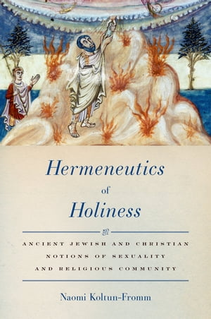 Hermeneutics of Holiness Ancient Jewish and Christian Notions of Sexuality and Religious Community