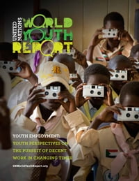 World Youth Report: Youth Employment: Youth Perspectives on the Pursuit of Decent Work in Changing…