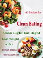 145 Recipes for Clean Eating: Cook Light Eat Right Lose Weight with a Perfect Balance of Taste & Nutrition by Amy Grey