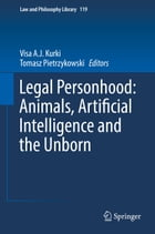 Legal Personhood: Animals, Artificial Intelligence and the Unborn by Visa A.J. Kurki