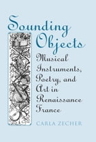 Sounding Objects: Musical Instruments, Poetry, and Art in Renaissance France by Carla Zecher