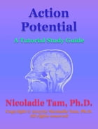 Action Potential: A Tutorial Study Guide: A Tutorial Study Guide by Nicoladie Tam