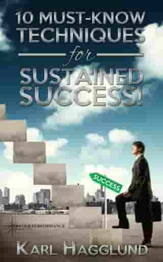 Ten Must-Know Techniques for Sustained Success! by Karl Hagglund