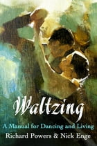 Waltzing: A Manual for Dancing and Living by Richard Powers