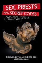 Sex, Priests, and Secret Codes: The Catholic Church's 2,000 Year Paper Trail of Sexual Abuse by A.W.Richard Sipe