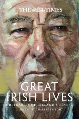 Book The Times Great Irish Lives: Obituaries of Ireland's Finest by Charles Lysaght
