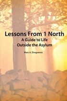 Lessons from 1 North: A Guide To Life Outside The Asylum by MARC ZIROGIANNIS