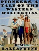 Pioneers, a Tale of the Western Wilderness by R. M. Ballantyne