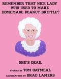 1230000241052 - Tom Oatmeal, Brad Lamers (Illustrator): Remember that Nice Lady who Used to Make Homemade Peanut Brittle? She's Dead. - Buch