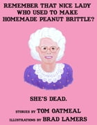 Remember that Nice Lady who Used to Make Homemade Peanut Brittle? She's Dead. by Tom Oatmeal, Brad Lamers (Illustrator)