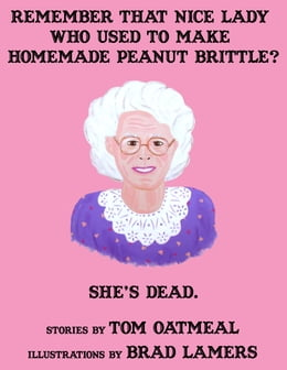Book Remember that Nice Lady who Used to Make Homemade Peanut Brittle? She's Dead. by Tom Oatmeal, Brad Lamers (Illustrator)