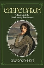 Celtic Dawn: A Portrait of the Irish Literary Renaissance by Ulick O'Connor