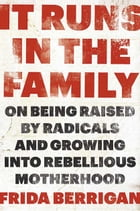It Runs in the Family: On Being Raised by Radicals and Growing Into Rebellious Motherhood by Frida Berrigan