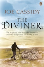 The Diviner: The inspiring true story of a man with uncanny insight and the ability to heal by Joe Cassidy