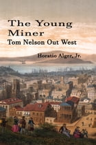 The Young Miner (Illustrated): Tom Nelson Out West by Horatio Alger, Jr.