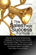 The Sales Page Success Formula: A Basic Guide For The New Online Marketer With Step-By-Step Internet Marketing Strategies For Making by Vince B. Kollman