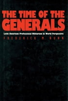 The Time of the Generals: Latin American Professional Militarism in World Perspective by Frederick M. Nunn