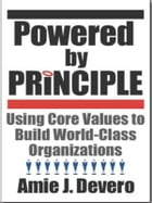 Powered by Principle: Using Core Values to Build World-Class Organizations by Amie J. Devero