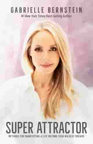 Super Attractor: Methods for Manifesting a Life beyond Your Wildest Dreams by Gabrielle Bernstein