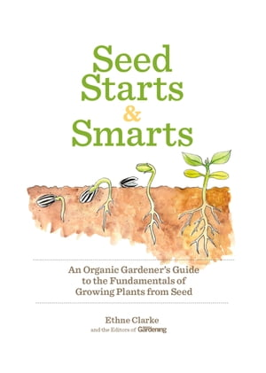 Seed Starts & Smarts: An Organic Gardener's Guide to the Fundamentals of Growing Plants from Seed by Organic Gardening