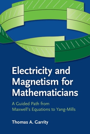 Electricity and Magnetism for Mathematicians A Guided Path from Maxwell's Equations to Yang?Mills