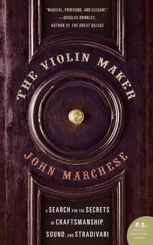 The Violin Maker A Search for the Secrets of Craftsmanship,  Sound,  and Stradivari