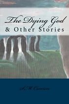 The Dying God & Other Stories by S.M. Carrière