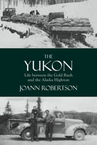 The Yukon: Life Between the Gold Rush and the Alaska Highway by Joanne Robertson