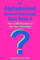 The Alphabetical General Knowledge Quiz Book 3: Over 1,000 Questions to Test Your Knowledge! by Ted Smith