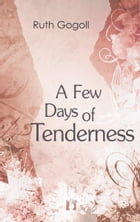 A Few Days of Tenderness by Ruth Gogoll