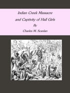 Indian Creek Massacre and Captivity of Hall Girls by Charles M. Scanlan