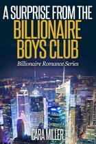 A Surprise from the Billionaire Boys Club: Billionaire Romance Series, #16 by Cara Miller