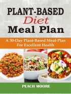 Plant-Based Diet Meal Plan: A 30-Day Plant-Based Meal-Plan For Excellent Health by Peach Moore