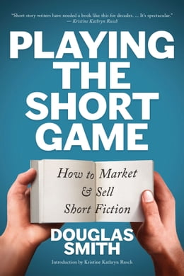 Book Playing the Short Game: How to Market & Sell Short Fiction by Douglas Smith