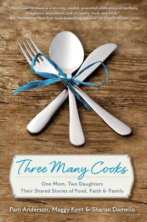 Three Many Cooks One Mom,  Two Daughters: Their Shared Stories of Food,  Faith & Family