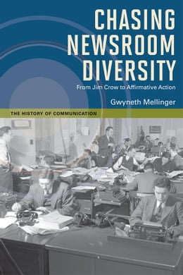 Book Chasing Newsroom Diversity: From Jim Crow to Affirmative Action by Gwyneth Mellinger